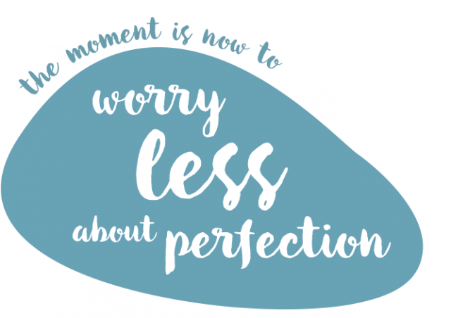 The moment is now. Worry less about perfection.