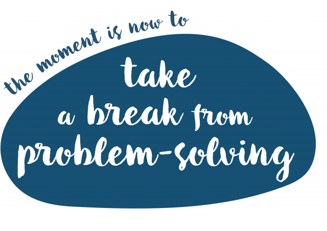 The moment is now. Take a break from problem-solving.