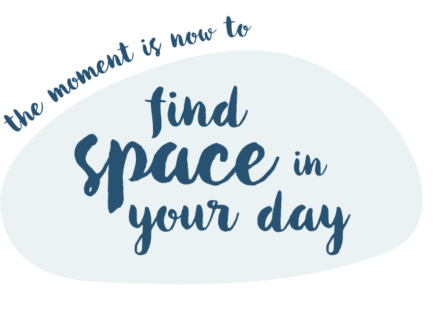 The moment is now. Find space in your day.
