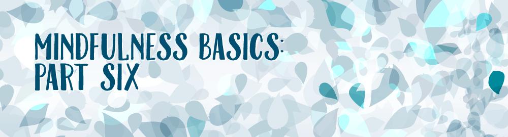 Mindfulness Basics, Part Six